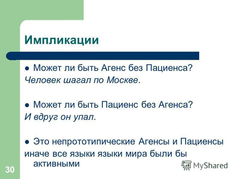 30 Импликации Может ли быть Агенс без Пациенса? Человек шагал по Москве. Может ли быть Пациенс без Агенса? И вдруг он упал. Это непрототипические Агенсы и Пациенсы иначе все языки языки мира были бы активными