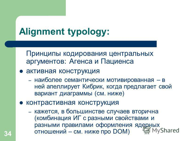 34 Alignment typology: Принципы кодирования центральных аргументов: Агенса и Пациенса активная конструкция – наиболее семантически мотивированная – в ней апеллирует Кибрик, когда предлагает свой вариант диаграммы (см. ниже) контрастивная конструкция