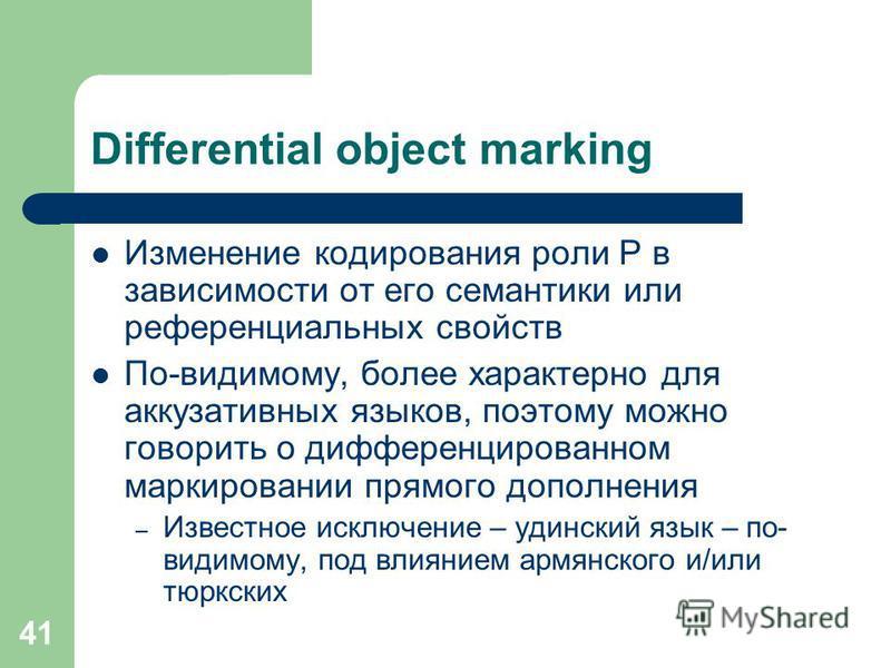 41 Differential object marking Изменение кодирования роли P в зависимости от его семантики или референциальных свойств По-видимому, более характерно для аккузативных языков, поэтому можно говорить о дифференцированном маркировании прямого дополнения