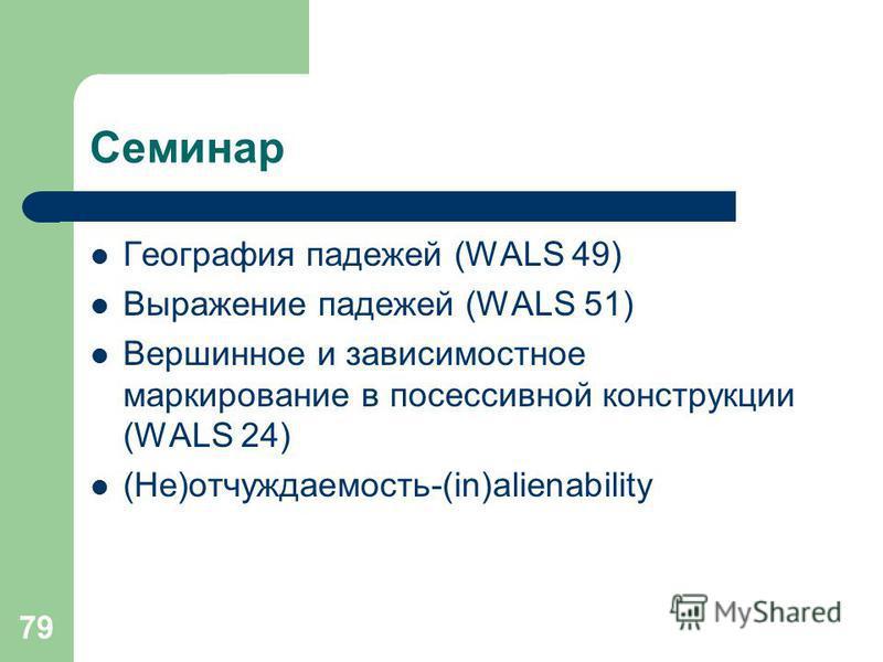 79 Семинар География падежей (WALS 49) Выражение падежей (WALS 51) Вершинное и зависимостное маркирование в посессивной конструкции (WALS 24) (Не)отчуждаемость-(in)alienability