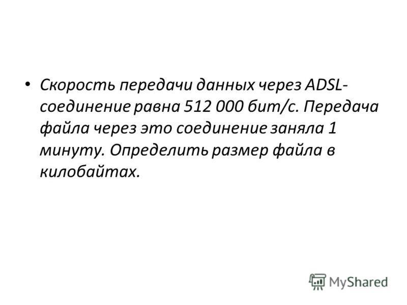 Скорость передачи данных через ADSL- соединение равна 512 000 бит/c. Передача файла через это соединение заняла 1 минуту. Определить размер файла в килобайтах.