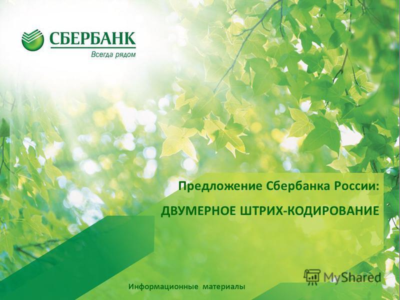Предложение Сбербанка России: ДВУМЕРНОЕ ШТРИХ-КОДИРОВАНИЕ Информационные материалы
