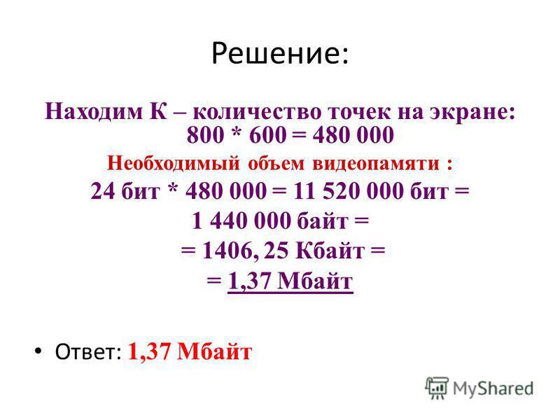 Решение: Находим К – количество точек на экране: 800 * 600 = 480 000 Необходимый объем видеопамяти : 24 бит * 480 000 = 11 520 000 бит = 1 440 000 байт = = 1406, 25 Кбайт = = 1,37 Мбайт Ответ: 1,37 Мбайт