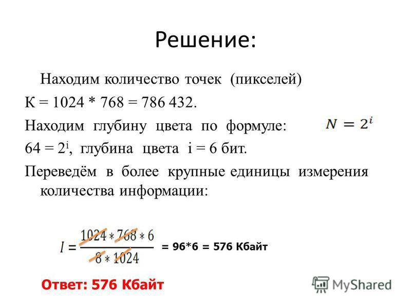 Решение: Находим количество точек (пикселей) К = 1024 * 768 = 786 432. Находим глубину цвета по формуле: 64 = 2 i, глубина цвета i = 6 бит. Переведём в более крупные единицы измерения количества информации: = 96*6 = 576 Кбайт Ответ: 576 Кбайт