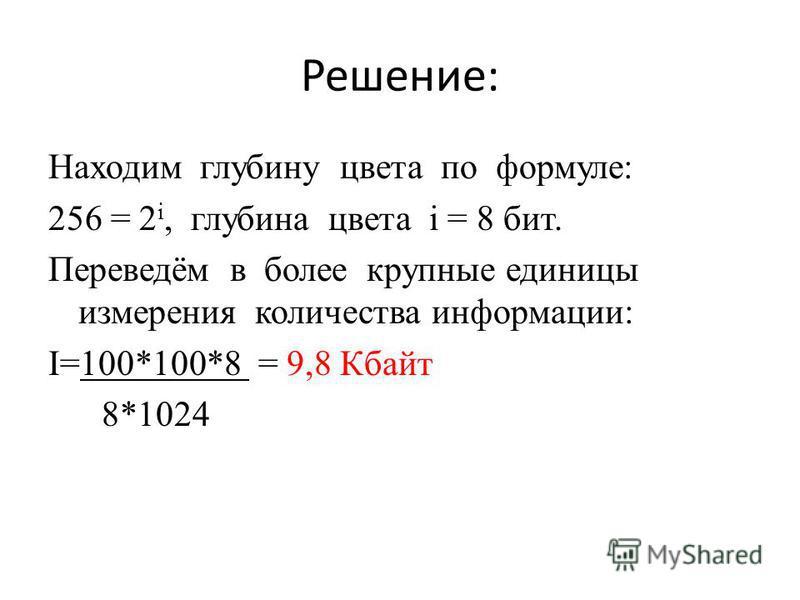Решение: Находим глубину цвета по формуле: 256 = 2 i, глубина цвета i = 8 бит. Переведём в более крупные единицы измерения количества информации: I=100*100*8 = 9,8 Кбайт 8*1024