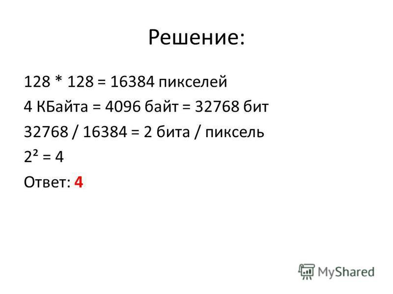 Решение: 128 * 128 = 16384 пикселей 4 КБайта = 4096 байт = 32768 бит 32768 / 16384 = 2 бита / пиксель 2² = 4 Ответ: 4