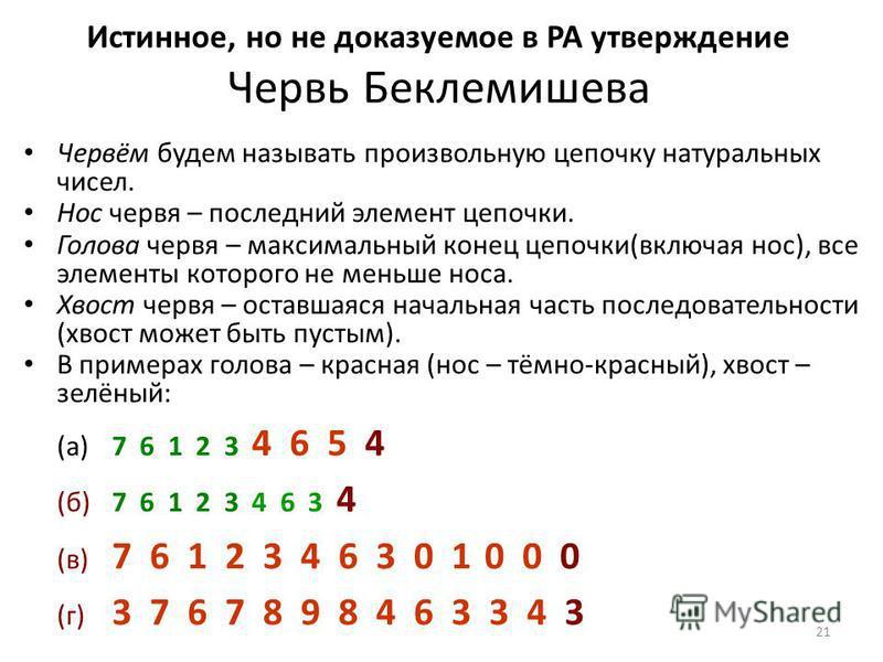21 Истинное, но не доказуемое в PA утверждение Червь Беклемишева Червём будем называть произвольную цепочку натуральных чисел. Нос червя – последний элемент цепочки. Голова червя – максимальный конец цепочки(включая нос), все элементы которого не мен