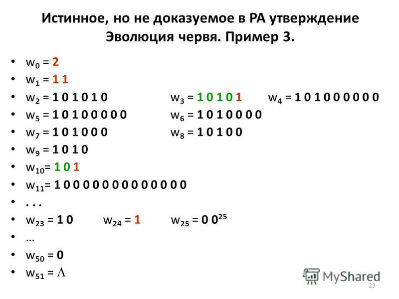 23 Истинное, но не доказуемое в PA утверждение Эволюция червя. Пример 3. w 0 = 2 w 1 = 1 1 w 2 = 1 0 1 0 1 0w 3 = 1 0 1 0 1 w 4 = 1 0 1 0 0 0 0 0 0 w 5 = 1 0 1 0 0 0 0 0 w 6 = 1 0 1 0 0 0 0 w 7 = 1 0 1 0 0 0 w 8 = 1 0 1 0 0 w 9 = 1 0 1 0 w 10 = 1 0 1