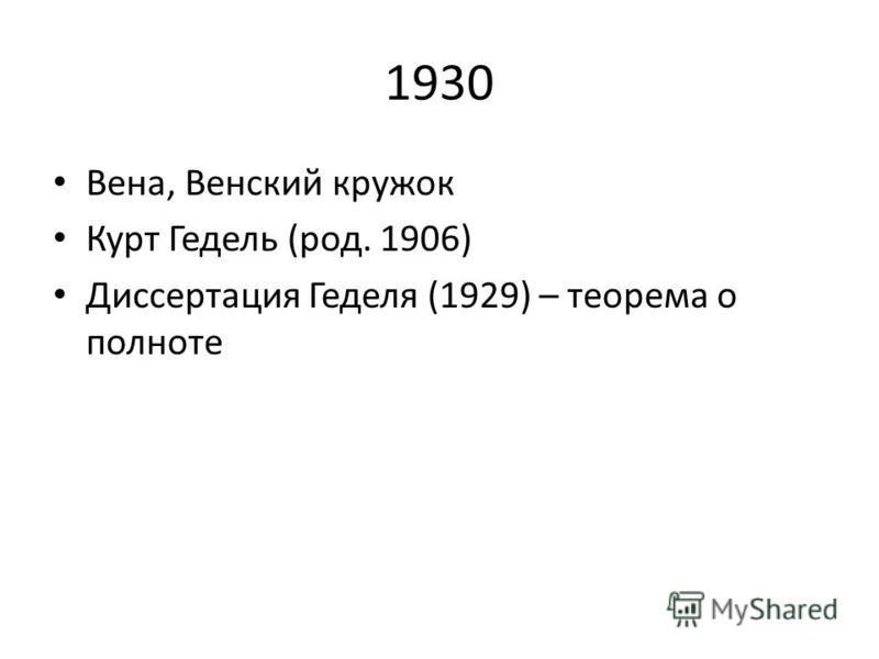 1930 Вена, Венский кружок Курт Гедель (род. 1906) Диссертация Геделя (1929) – теорема о полноте
