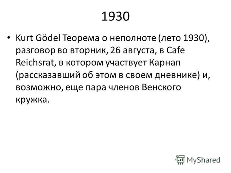 1930 Kurt Gödel Теорема о неполноте (лето 1930), разговор во вторник, 26 августа, в Cafe Reichsrat, в котором участвует Карнап (рассказавший об этом в своем дневнике) и, возможно, еще пара членов Венского кружка.