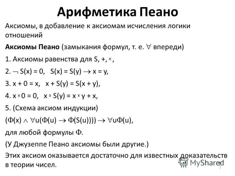 7 Арифметика Пеано Аксиомы, в добавление к аксиомам исчисления логики отношений Аксиомы Пеано (замыкания формул, т. е. впереди) 1. Аксиомы равенства для S, +, x, 2. S(x) = 0, S(x) = S(y) x = y, 3. x + 0 = x, x + S(y) = S(x + y), 4. x x 0 = 0, x x S(y