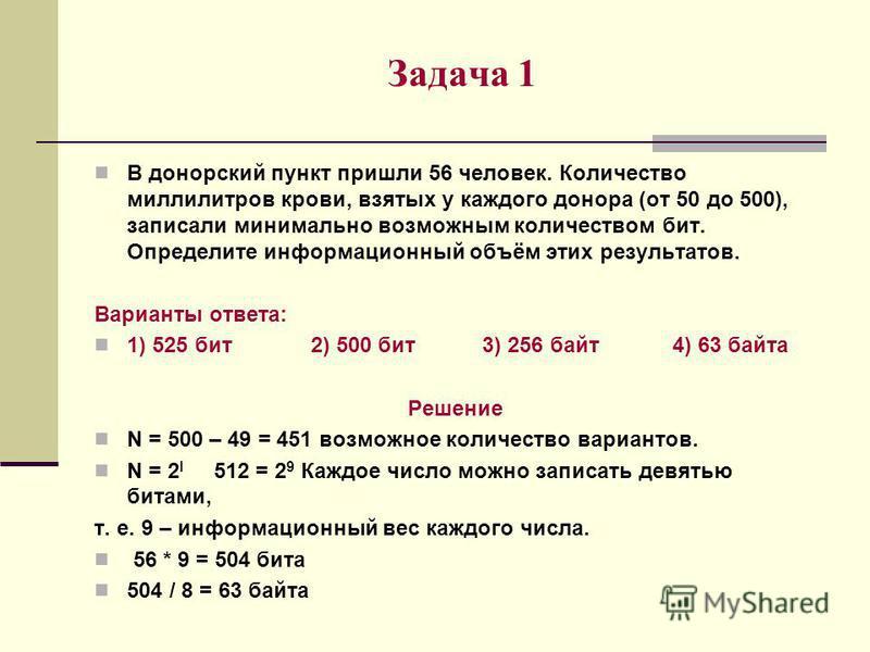 Задача 1 В донорский пункт пришли 56 человек. Количество миллилитров крови, взятых у каждого донора (от 50 до 500), записали минимально возможным количеством бит. Определите информационный объём этих результатов. Варианты ответа: 1) 525 бит 2) 500 би