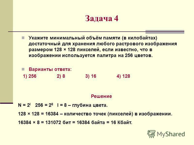 Задача 4 Укажите минимальный объём памяти (в килобайтах) достаточный для хранения любого растрового изображения размером 128 × 128 пикселей, если известно, что в изображении используется палитра на 256 цветов. Варианты ответа: 1) 256 2) 8 3) 16 4) 12