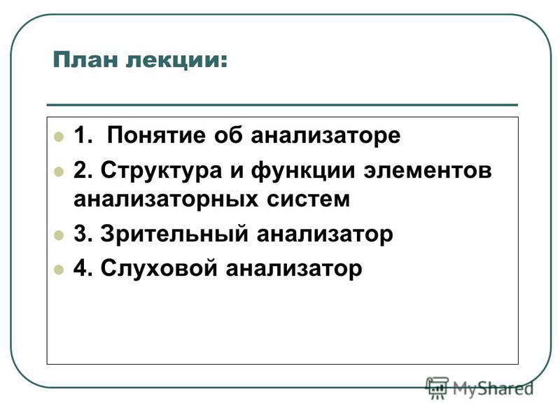 План лекции: 1. Понятие об анализаторе 2. Структура и функции элементов анализаторных систем 3. Зрительный анализатор 4. Слуховой анализатор