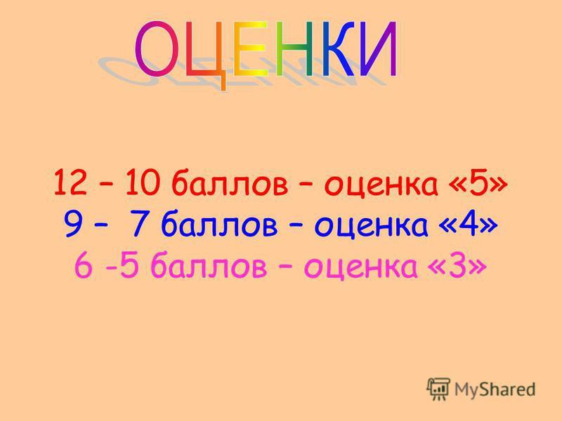 12 – 10 баллов – оценка «5» 9 – 7 баллов – оценка «4» 6 -5 баллов – оценка «3»