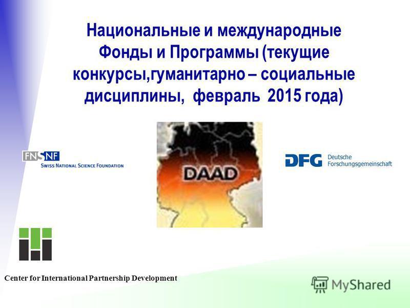 Национальные и международные Фонды и Программы (текущие конкурсы,гуманитарно – социальные дисциплины, февраль 2015 года) Center for International Partnership Development