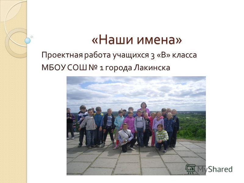 « Наши имена » Проектная работа учащихся 3 « В » класса МБОУ СОШ 1 города Лакинска
