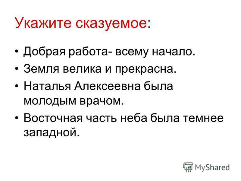 Укажите сказуемое: Добрая работа- всему начало. Земля велика и прекрасна. Наталья Алексеевна была молодым врачом. Восточная часть неба была темнее западной.