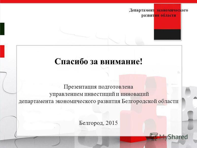 Департамент экономического развития области Спасибо за внимание! Презентация подготовлена управлением инвестиций и инноваций департамента экономического развития Белгородской области Белгород, 2015