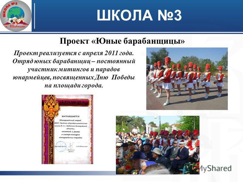 ШКОЛА 3 Проект «Юные барабанщицы» Проект реализуется с апреля 2011 года. Отряд юных барабанщиц – постоянный участник митингов и парадов юнармейцев, посвященных Дню Победы на площади города.