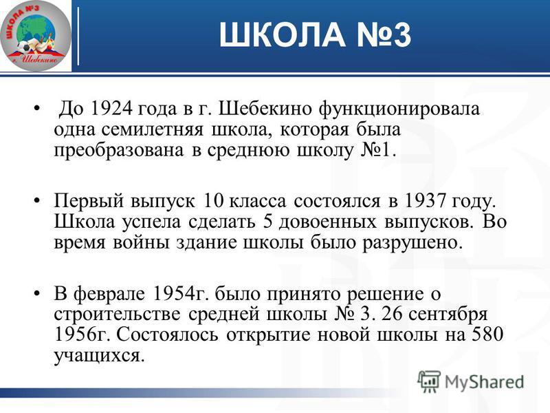 ШКОЛА 3 До 1924 года в г. Шебекино функционировала одна семилетняя школа, которая была преобразована в среднюю школу 1. Первый выпуск 10 класса состоялся в 1937 году. Школа успела сделать 5 довоенных выпусков. Во время войны здание школы было разруше
