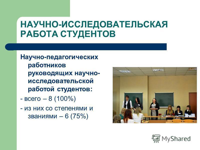 НАУЧНО-ИССЛЕДОВАТЕЛЬСКАЯ РАБОТА СТУДЕНТОВ Научно-педагогических работников руководящих научно- исследовательской работой студентов: - всего – 8 (100%) - из них со степенями и званиями – 6 (75%)