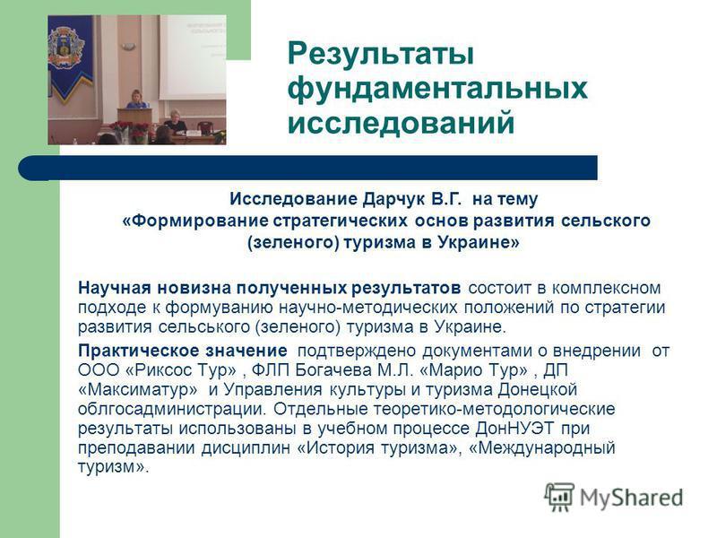 Результаты фундаментальных исследований Научная новизна полученных результатов состоит в комплексном подходе к формованию научно-методических положений по стратегии развития сельского (зеленого) туризма в Украине. Практическое значение подтверждено д