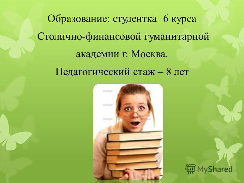 Образование: студентка 6 курса Столично-финансовой гуманитарной академии г. Москва. Педагогический стаж – 8 лет