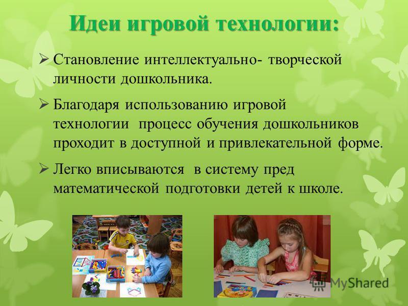 Идеи игровой технологии: Становление интеллектуально- творческой личности дошкольника. Благодаря использованию игровой технологии процесс обучения дошкольников проходит в доступной и привлекательной форме. Легко вписываются в систему пред математичес