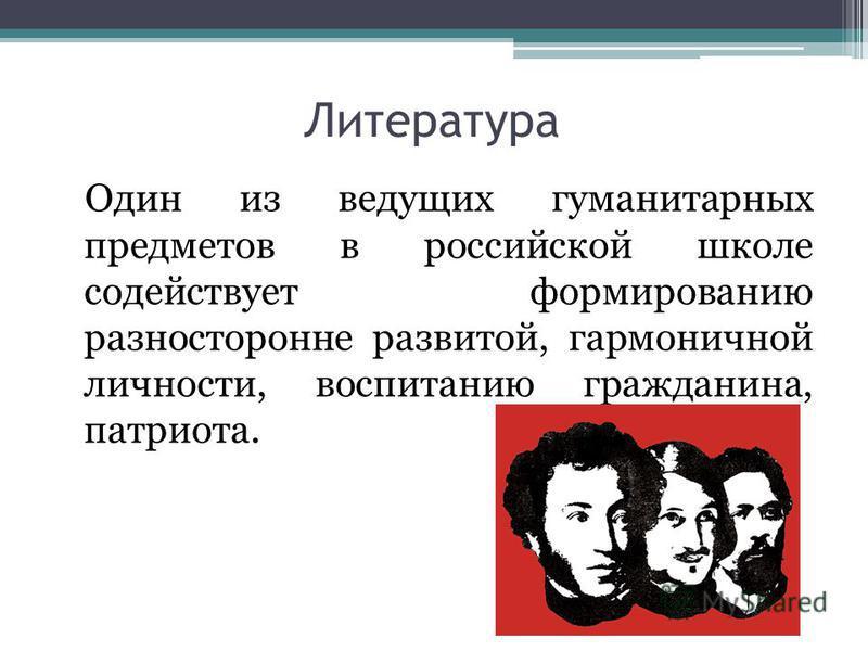 Литература Один из ведущих гуманитарных предметов в российской школе содействует формированию разносторонне развитой, гармоничной личности, воспитанию гражданина, патриота.