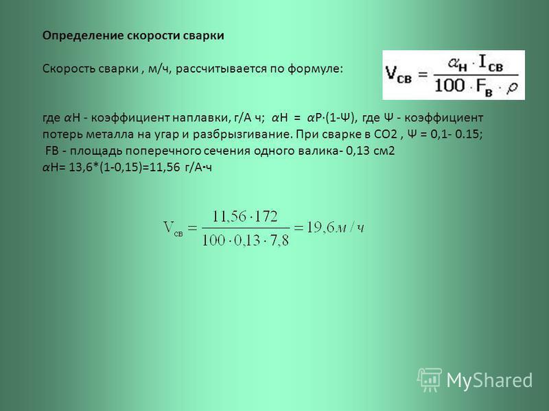 Определение скорости сварки Скорость сварки, м/ч, рассчитывается по формуле: где αН - коэффициент наплавки, г/А ч; αН = αР·(1-Ψ), где Ψ - коэффициент потерь металла на угар и разбрызгивание. При сварке в СО2, Ψ = 0,1- 0.15; FB - площадь поперечного с