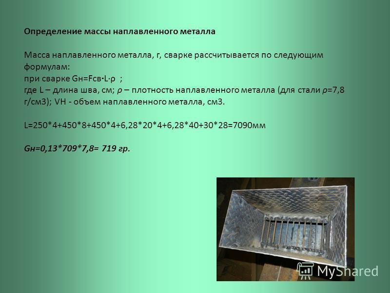 Определение массы наплавленного металла Масса наплавленного металла, г, сварке рассчитывается по следующим формулам: при сварке Gн=Fсв L·ρ ; где L – длина шва, см; ρ – плотность наплавленного металла (для стали ρ=7,8 г/см 3); VН - объем наплавленного