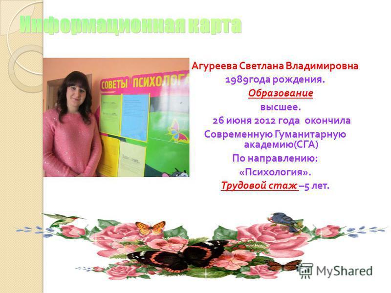 Агуреева Светлана Владимировна 1989 года рождения. Образование высшее. 26 июня 2012 года окончила Современную Гуманитарную академию ( СГА ) По направлению : « Психология ». Трудовой стаж –5 лет.