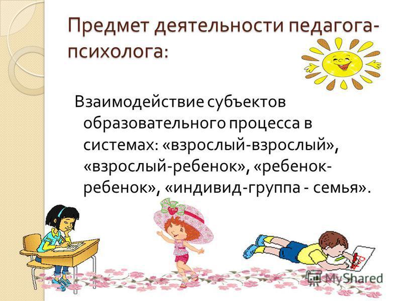 Предмет деятельности педагога - психолога : Взаимодействие субъектов образовательного процесса в системах : « взрослый - взрослый », « взрослый - ребенок », « ребенок - ребенок », « индивид - группа - семья ».