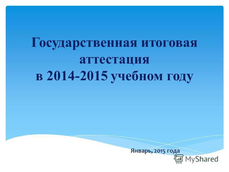 Государственная итоговая аттестация в 2014-2015 учебном году Январь, 2015 года