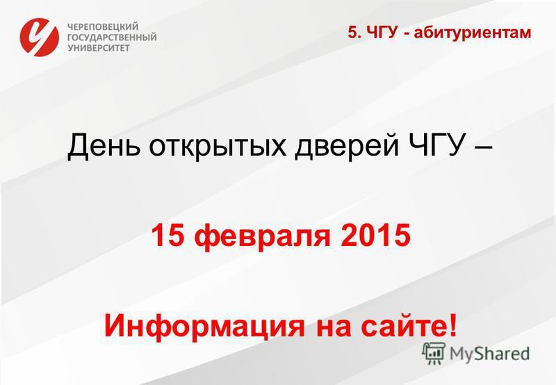 День открытых дверей ЧГУ – 15 февраля 2015 Информация на сайте! 5. ЧГУ - абитуриентам