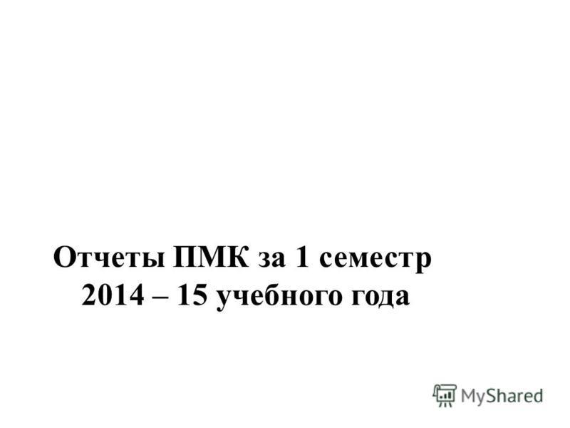 Отчеты ПМК за 1 семестр 2014 – 15 учебного года