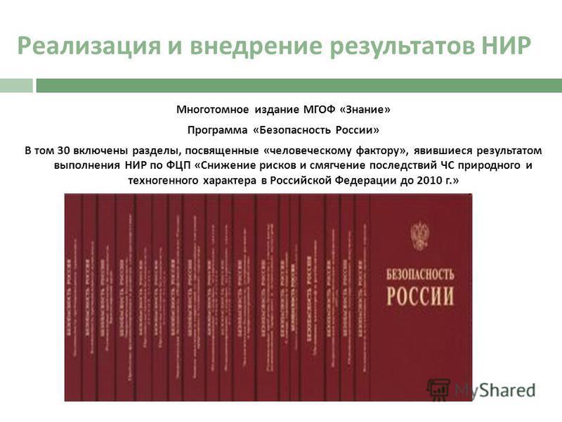 Реализация и внедрение результатов НИР Многотомное издание МГОФ « Знание » Программа « Безопасность России » В том 30 включены разделы, посвященные « человеческому фактору », явившиеся результатом выполнения НИР по ФЦП « Снижение рисков и смягчение п