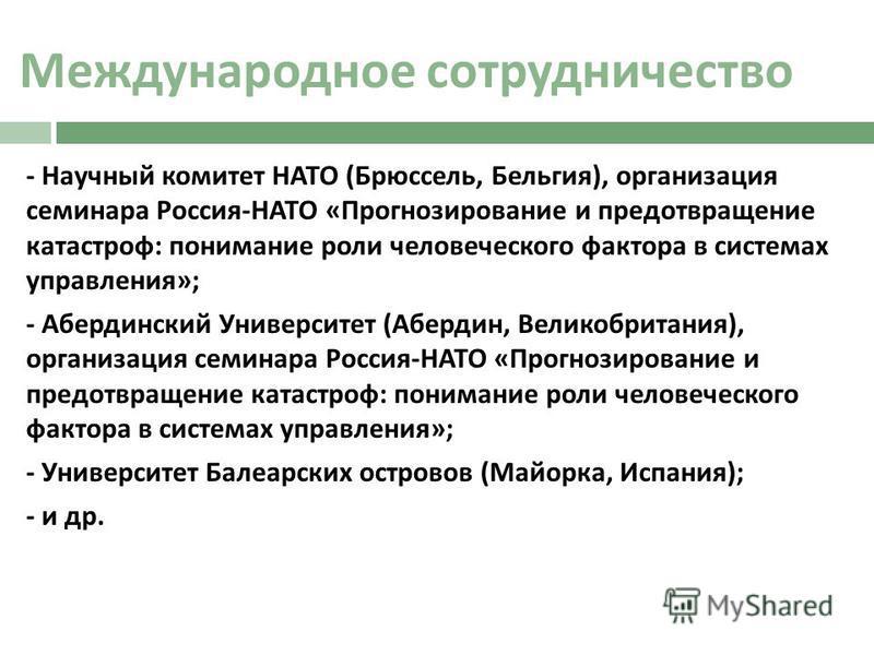 Международное сотрудничество - Научный комитет НАТО ( Брюссель, Бельгия ), организация семинара Россия - НАТО « Прогнозирование и предотвращение катастроф : понимание роли человеческого фактора в системах управления »; - Абердинский Университет ( Абе