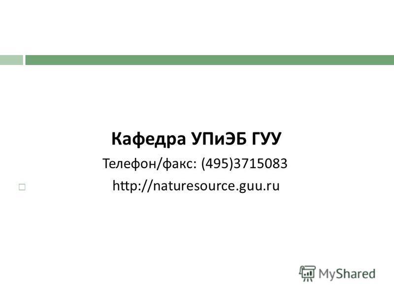 Кафедра УПиЭБ ГУУ Телефон / факс : (495)3715083 http://naturesource.guu.ru