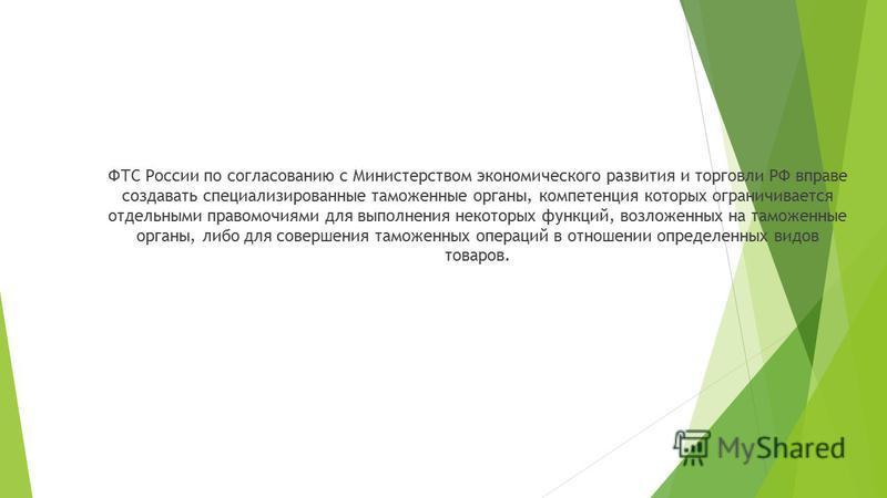 ФТС России по согласованию с Министерством экономического развития и торговли РФ вправе создавать специализированные таможенные органы, компетенция которых ограничивается отдельными правомочиями для выполнения некоторых функций, возложенных на таможе