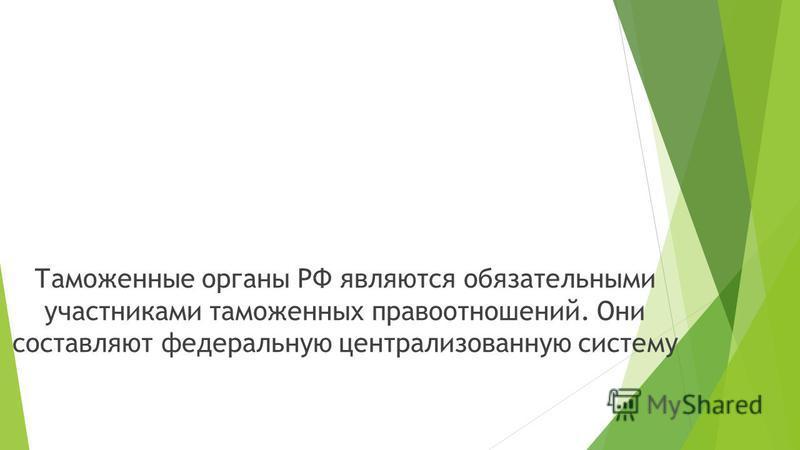 Таможенные органы РФ являются обязательными участниками таможенных правоотношений. Они составляют федеральную централизованную систему