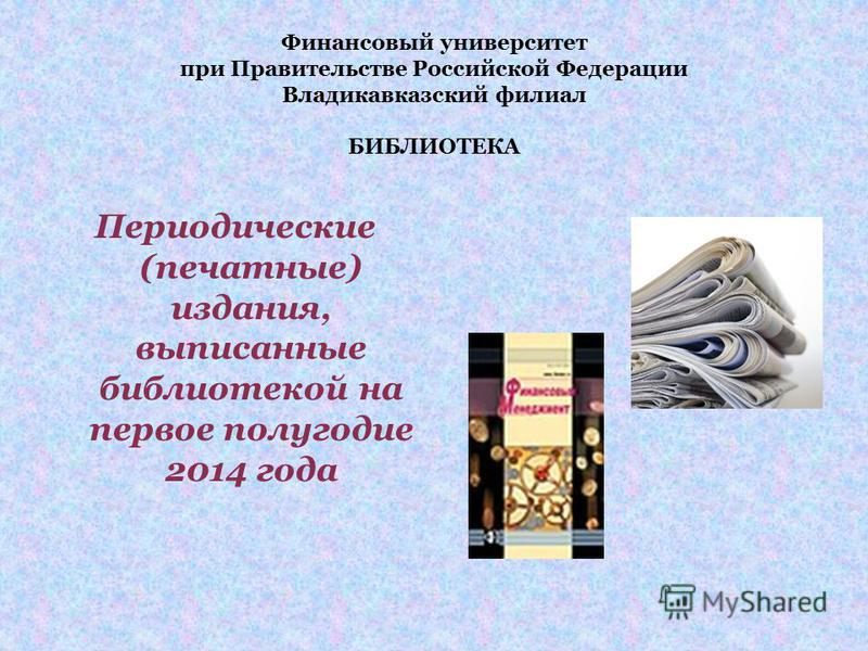 Финансовый университет при Правительстве Российской Федерации Владикавказский филиал БИБЛИОТЕКА Периодические (печатные) издания, выписанные библиотекой на первое полугодие 2014 года