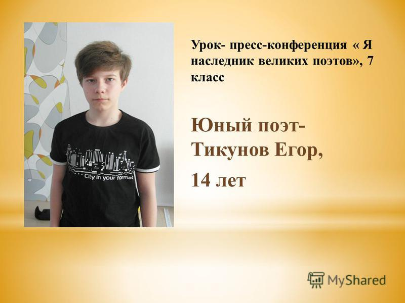 Урок- пресс-конференция « Я наследник великих поэтов», 7 класс Юный поэт- Тикунов Егор, 14 лет