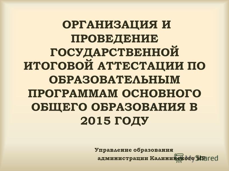 ОРГАНИЗАЦИЯ И ПРОВЕДЕНИЕ ГОСУДАРСТВЕННОЙ ИТОГОВОЙ АТТЕСТАЦИИ ПО ОБРАЗОВАТЕЛЬНЫМ ПРОГРАММАМ ОСНОВНОГО ОБЩЕГО ОБРАЗОВАНИЯ В 2015 ГОДУ Управление образования администрации Калининского МР