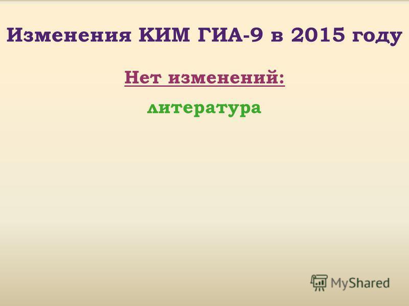 Изменения КИМ ГИА-9 в 2015 году Нет изменений: литература