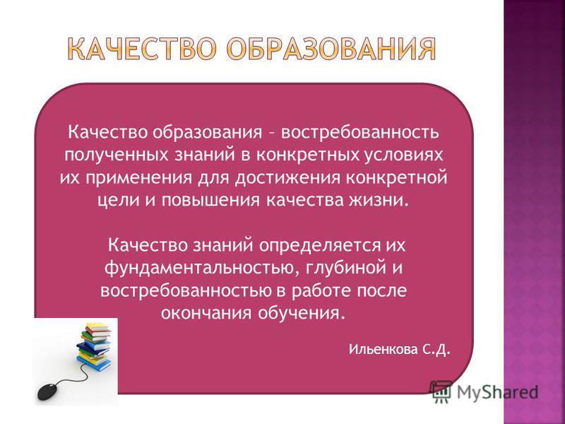 Качество образования – востребованность полученных знаний в конкретных условиях их применения для достижения конкретной цели и повышения качества жизни. Качество знаний определяется их фундаментальностью, глубиной и востребованностью в работе после о