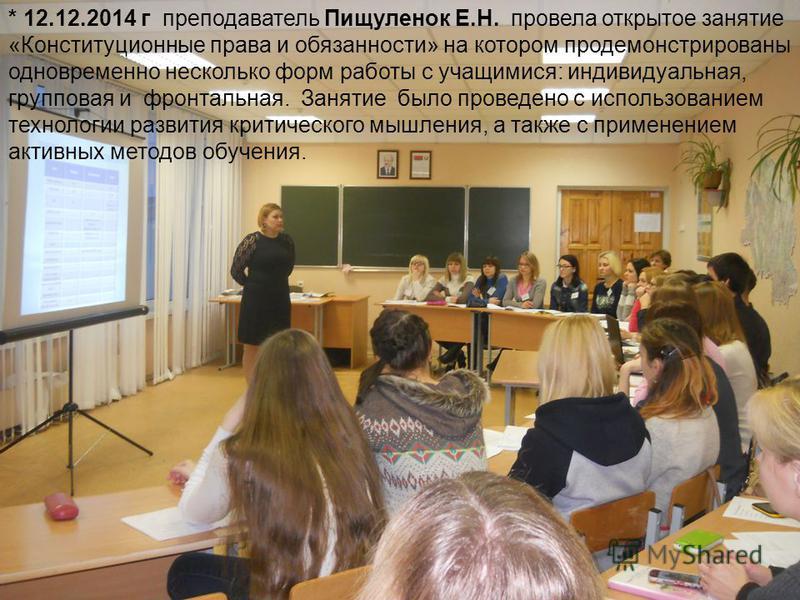* 12.12.2014 г преподаватель Пищуленок Е.Н. провела открытое занятие «Конституционные права и обязанности» на котором продемонстрированы одновременно несколько форм работы с учащимися: индивидуальная, групповая и фронтальная. Занятие было проведено с