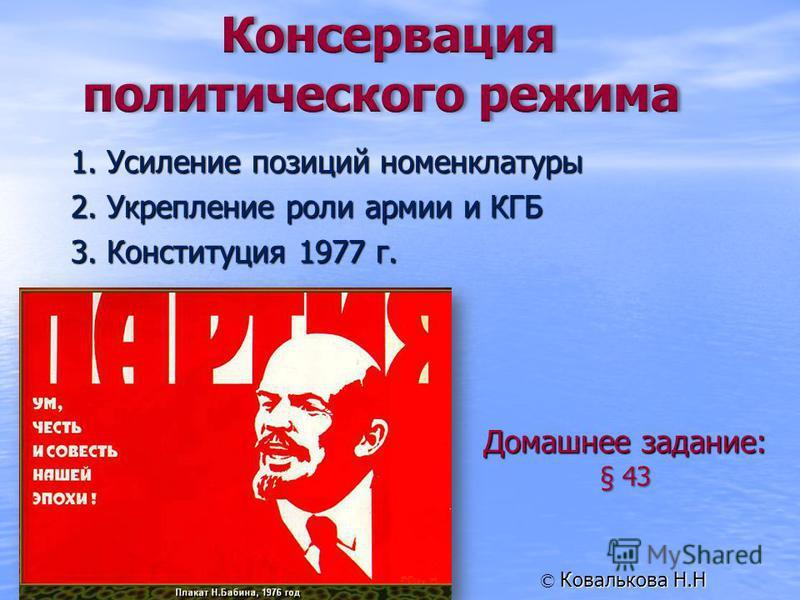 1. Усиление позиций номенклатуры 2. Укрепление роли армии и КГБ 3. Конституция 1977 г. Домашнее задание: § 43 Ковалькова Н.Н ©