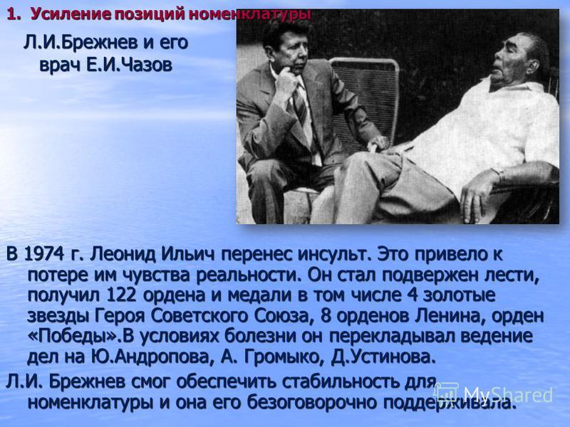 Л.И.Брежнев и его врач Е.И.Чазов В 1974 г. Леонид Ильич перенес инсульт. Это привело к потере им чувства реальности. Он стал подвержен лести, получил 122 ордена и медали в том числе 4 золотые звезды Героя Советского Союза, 8 орденов Ленина, орден «По